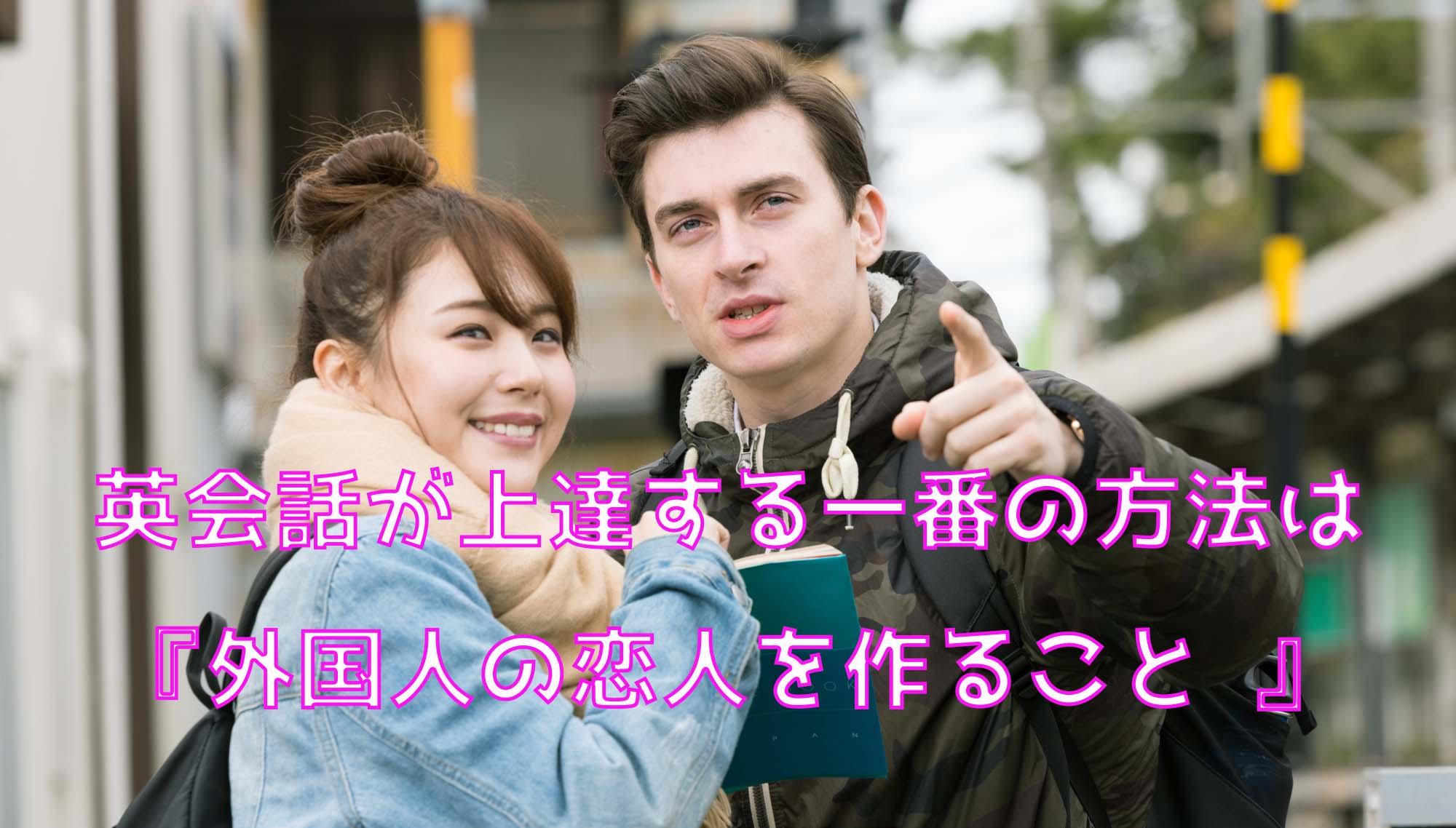 英会話が上達する一番の方法は『外国人の恋人を作ること 』